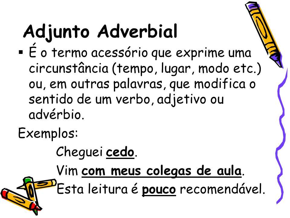 Adjunto Adverbial É o termo acessório que exprime uma circunstância (tempo, lugar, modo etc.) ou, em outras palavras, que modifica o sentido de um ver