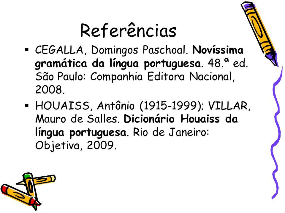 Referências CEGALLA, Domingos Paschoal. Novíssima gramática da língua portuguesa. 48.ª ed. São Paulo: Companhia Editora Nacional, 2008. HOUAISS, Antôn