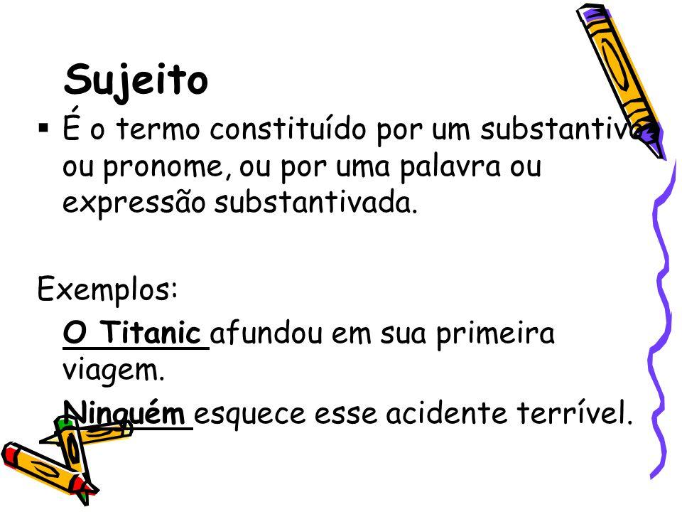 Sujeito É o termo constituído por um substantivo ou pronome, ou por uma palavra ou expressão substantivada. Exemplos: O Titanic afundou em sua primeir