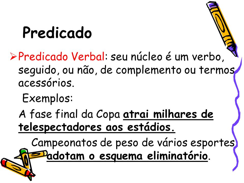 Predicado Predicado Verbal: seu núcleo é um verbo, seguido, ou não, de complemento ou termos acessórios. Exemplos: A fase final da Copa atrai milhares