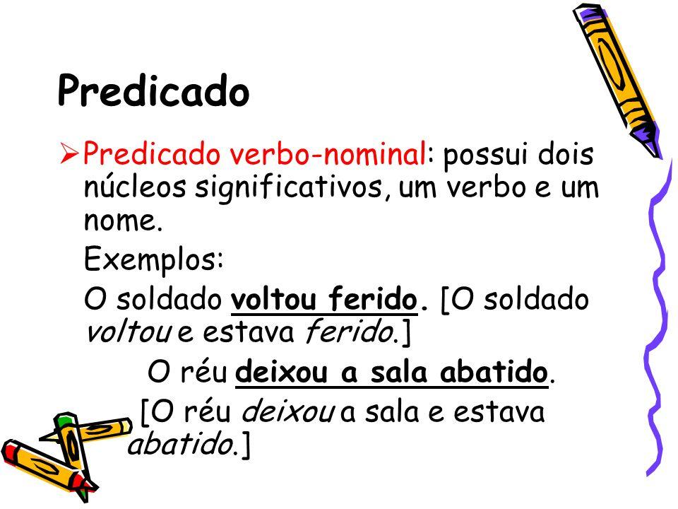 Predicado Predicado verbo-nominal: possui dois núcleos significativos, um verbo e um nome. Exemplos: O soldado voltou ferido. [O soldado voltou e esta