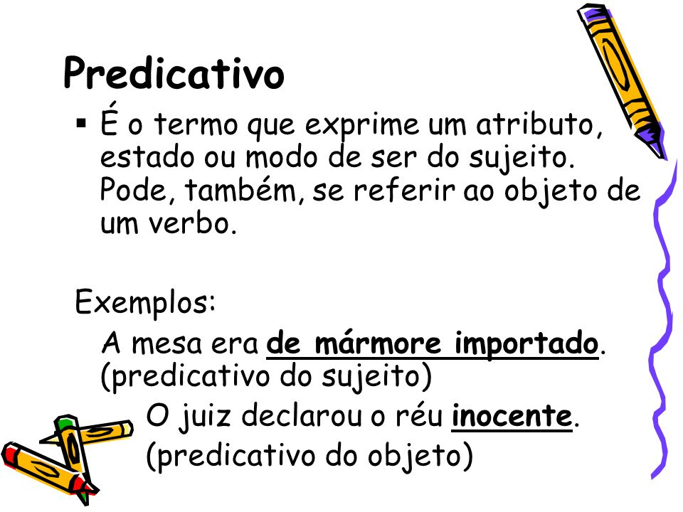 Predicativo É o termo que exprime um atributo, estado ou modo de ser do sujeito. Pode, também, se referir ao objeto de um verbo. Exemplos: A mesa era