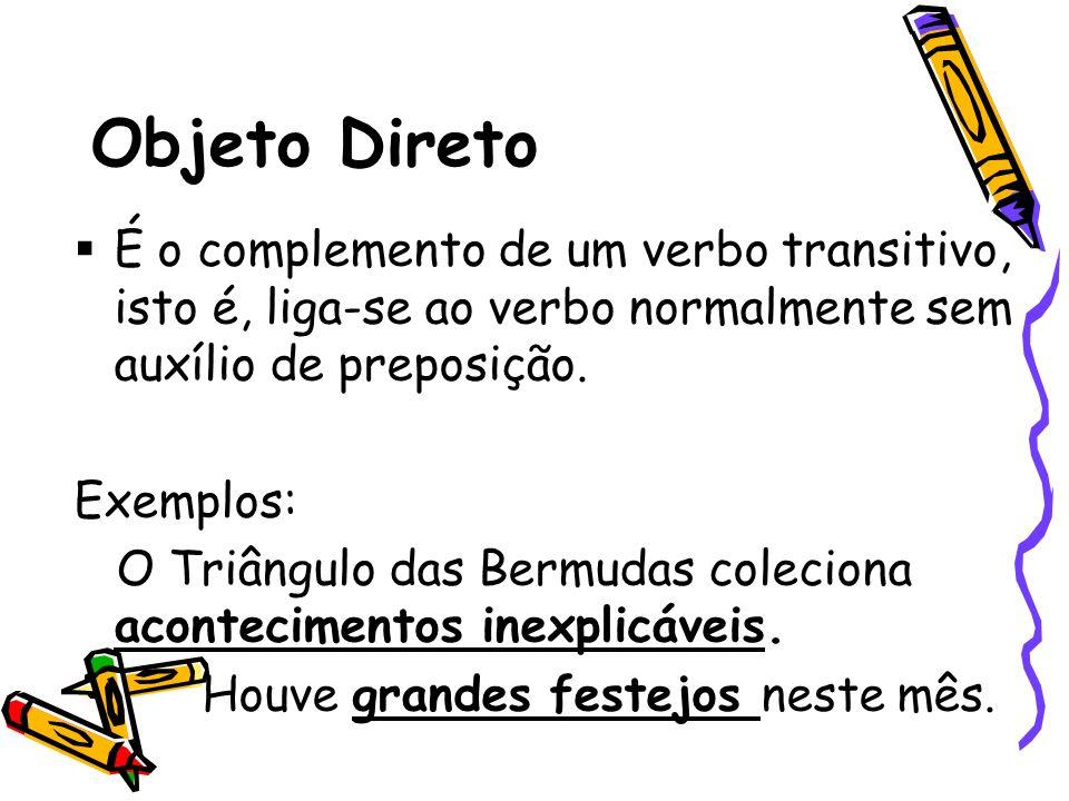 Objeto Direto É o complemento de um verbo transitivo, isto é, liga-se ao verbo normalmente sem auxílio de preposição. Exemplos: O Triângulo das Bermud