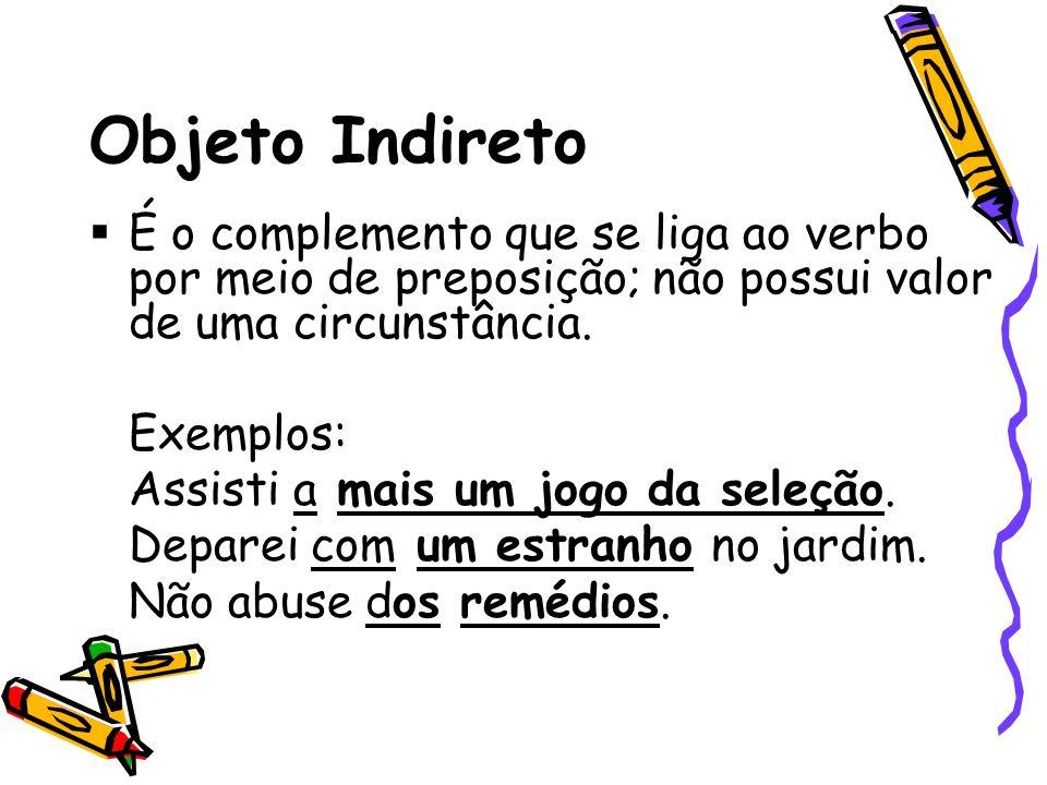 Objeto Indireto É o complemento que se liga ao verbo por meio de preposição; não possui valor de uma circunstância. Exemplos: Assisti a mais um jogo d