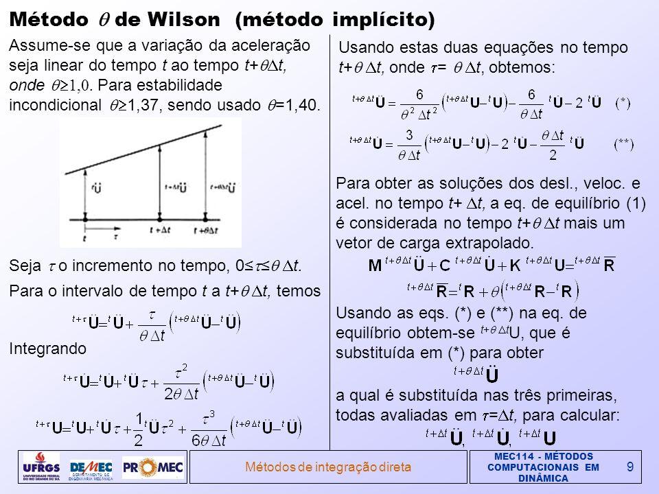 MEC114 - MÉTODOS COMPUTACIONAIS EM DINÂMICA DEPARTAMENTO DE ENGENHARIA MECÂNICA Métodos de integração direta9 Método de Wilson (método implícito) Assume-se que a variação da aceleração seja linear do tempo t ao tempo t+ t, onde 1,0.