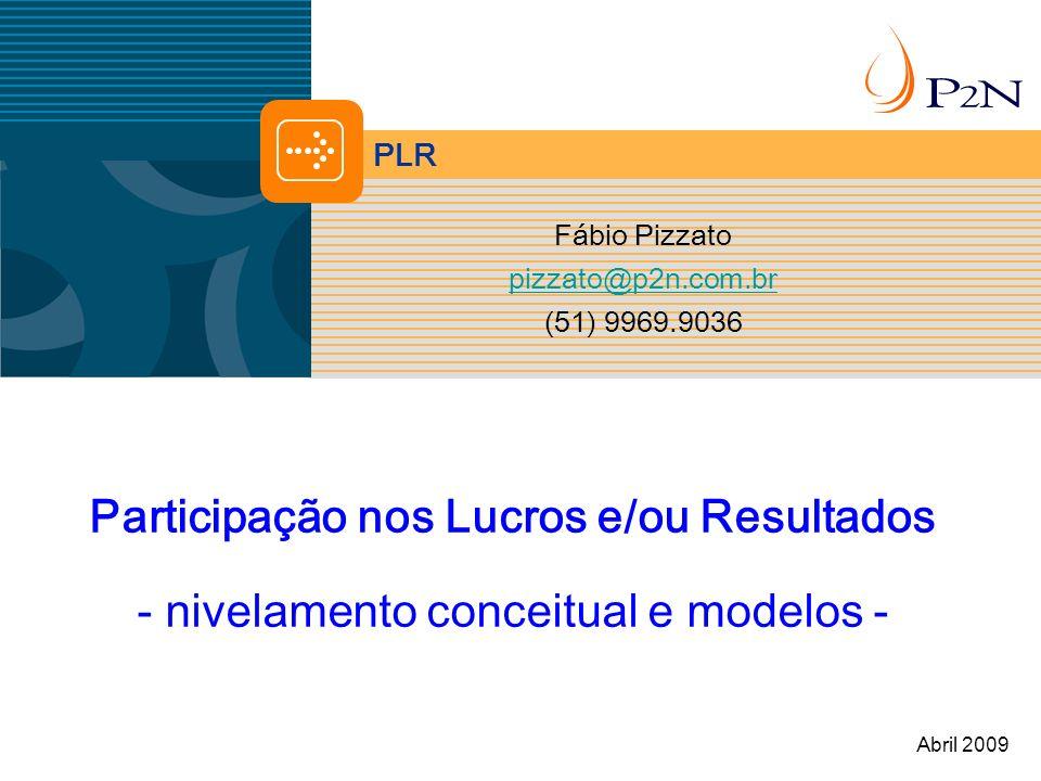 PLR Participação nos Lucros e/ou Resultados - nivelamento conceitual e modelos - Fábio Pizzato pizzato@p2n.com.br (51) 9969.9036 Abril 2009