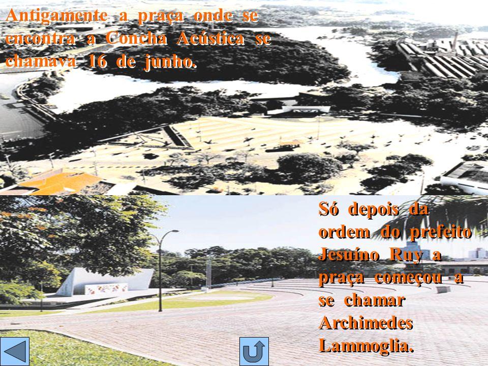 Antigamente a praça onde se encontra a Concha Acústica se chamava 16 de junho.