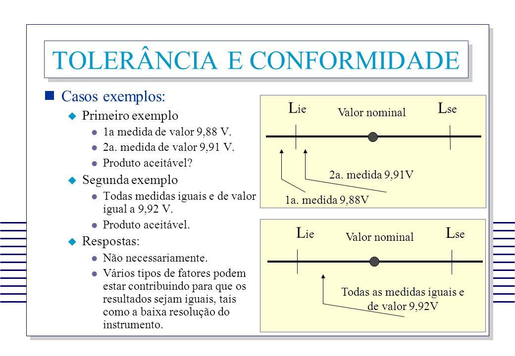 TOLERÂNCIA E CONFORMIDADE Casos exemplos: Primeiro exemplo 1a medida de valor 9,88 V. 2a. medida de valor 9,91 V. Produto aceitável? Segunda exemplo T