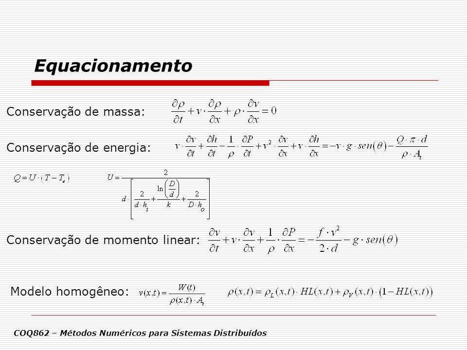 Considerações / Resolução COQ862 – Métodos Numéricos para Sistemas Distribuídos São funções conhecidas do tempo a pressão P 0 (t), temperatura T 0 (t) e vazão mássica W(t) na entrada da tubulação (x = 0); Em t = 0, o escoamento se encontra em estado estacionário ao longo de toda a tubulação; A tubulação pode ser dividida em N sub-intervalos de comprimento Δx, delimitados pelos pontos x 0 = 0, x 1, x 2,..., x N = L; A solução do problema passa pela integração no tempo das equações de conservação em x 1, x 2,..., x N, dadas as condições iniciais e de contorno (x = 0) apresentadas;