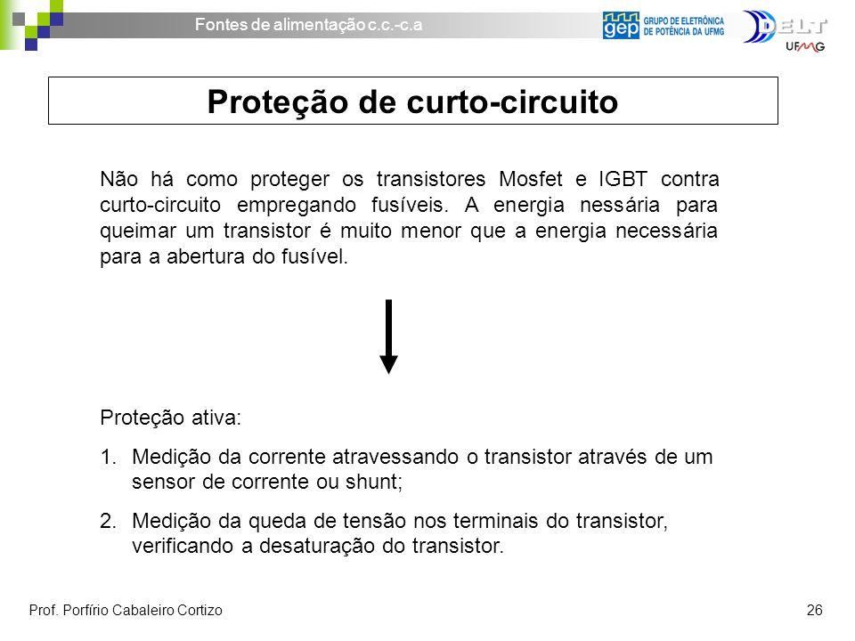 Fontes de alimentação c.c.-c.a Prof. Porfírio Cabaleiro Cortizo 26 Proteção de curto-circuito Não há como proteger os transistores Mosfet e IGBT contr