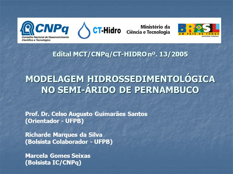 Edital MCT/CNPq/CT-HIDRO nº. 13/2005 MODELAGEM HIDROSSEDIMENTOLÓGICA NO SEMI-ÁRIDO DE PERNAMBUCO Prof. Dr. Celso Augusto Guimarães Santos (Orientador