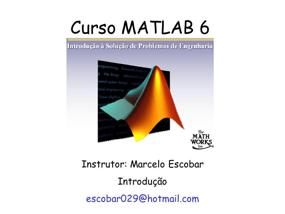 Curso MATLAB 6 Instrutor: Marcelo Escobar Introdução escobar029@hotmail.com