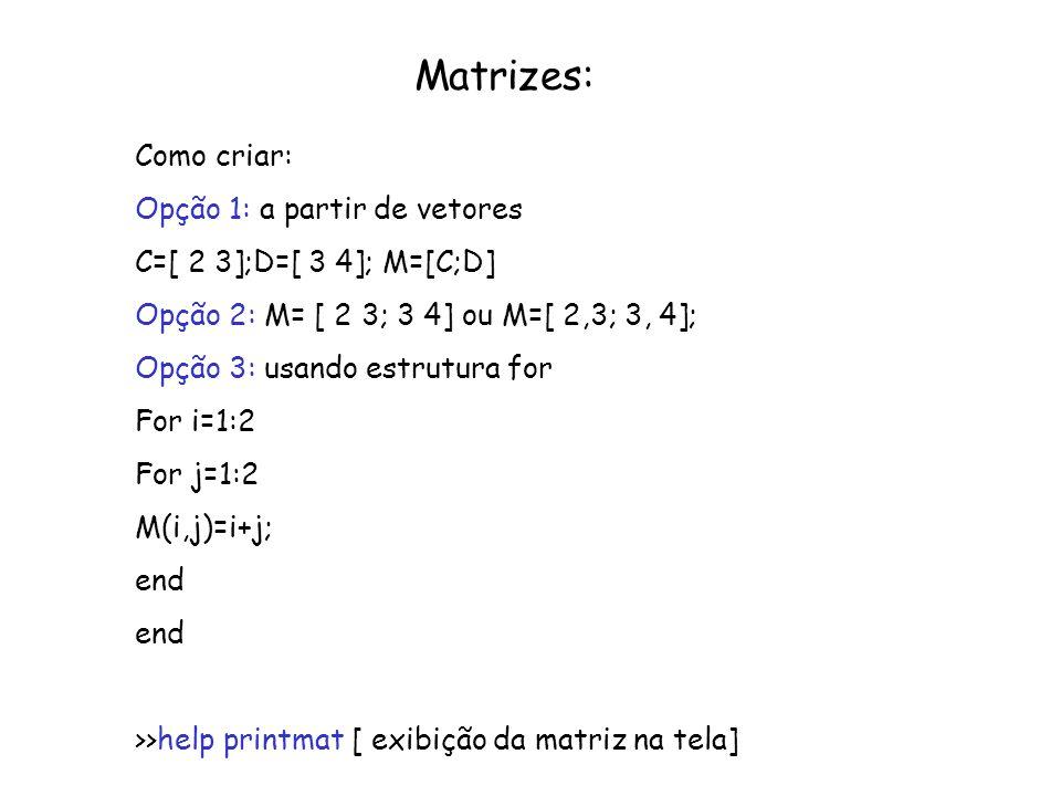 Matrizes: Como criar: Opção 1: a partir de vetores C=[ 2 3];D=[ 3 4]; M=[C;D] Opção 2: M= [ 2 3; 3 4] ou M=[ 2,3; 3, 4]; Opção 3: usando estrutura for