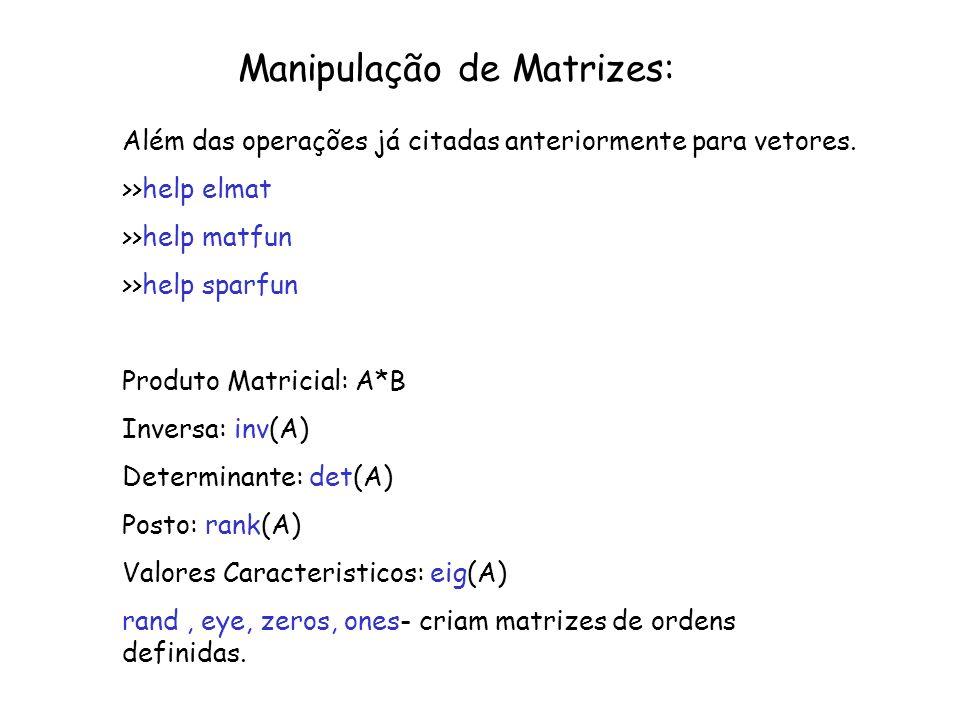 Manipulação de Matrizes: Além das operações já citadas anteriormente para vetores. >>help elmat >>help matfun >>help sparfun Produto Matricial: A*B In