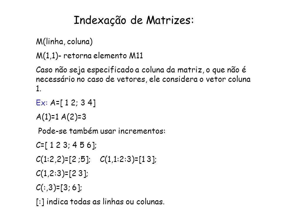 Indexação de Matrizes: M(linha, coluna) M(1,1)- retorna elemento M11 Caso não seja especificado a coluna da matriz, o que não é necessário no caso de