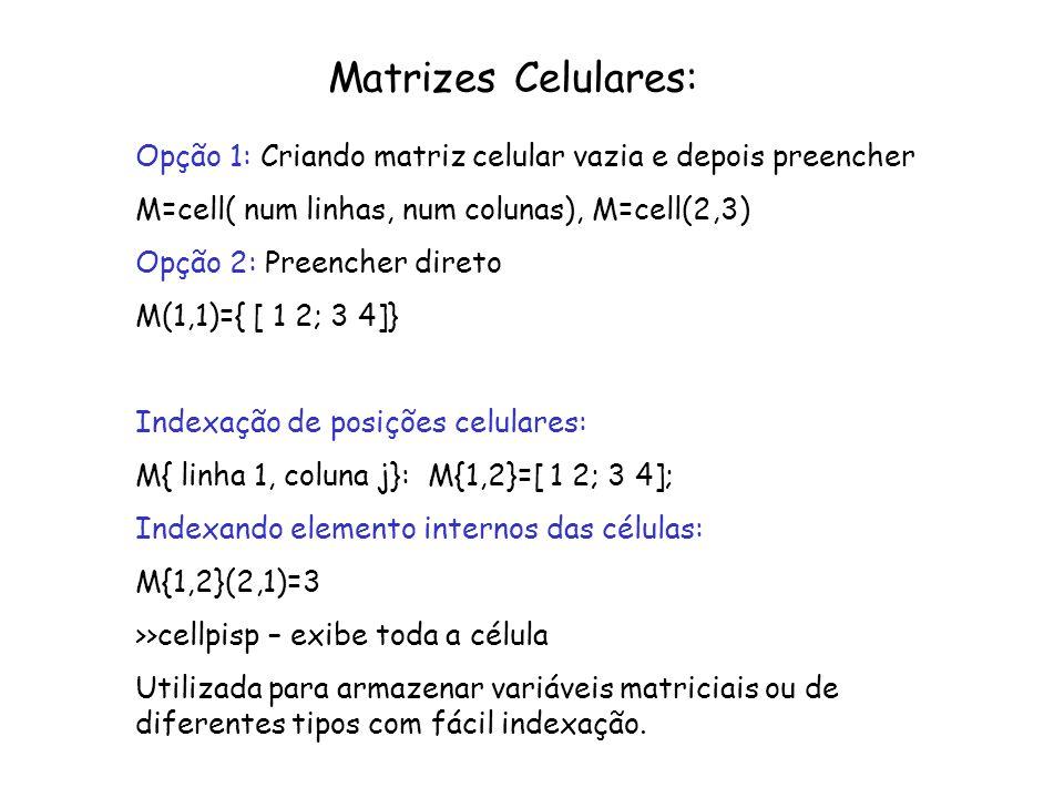 Matrizes Celulares: Opção 1: Criando matriz celular vazia e depois preencher M=cell( num linhas, num colunas), M=cell(2,3) Opção 2: Preencher direto M