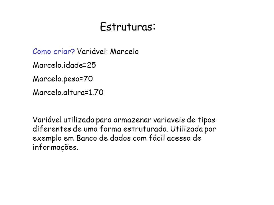Estruturas : Como criar? Variável: Marcelo Marcelo.idade=25 Marcelo.peso=70 Marcelo.altura=1.70 Variável utilizada para armazenar variaveis de tipos d