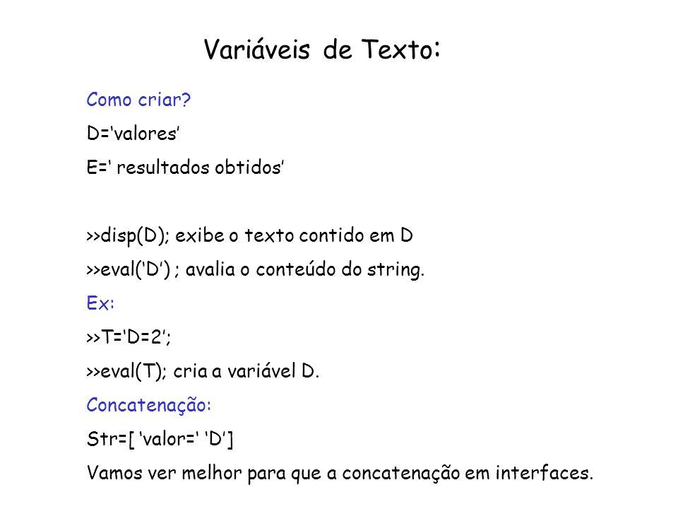 Variáveis de Texto : Como criar? D=valores E= resultados obtidos >>disp(D); exibe o texto contido em D >>eval(D) ; avalia o conteúdo do string. Ex: >>