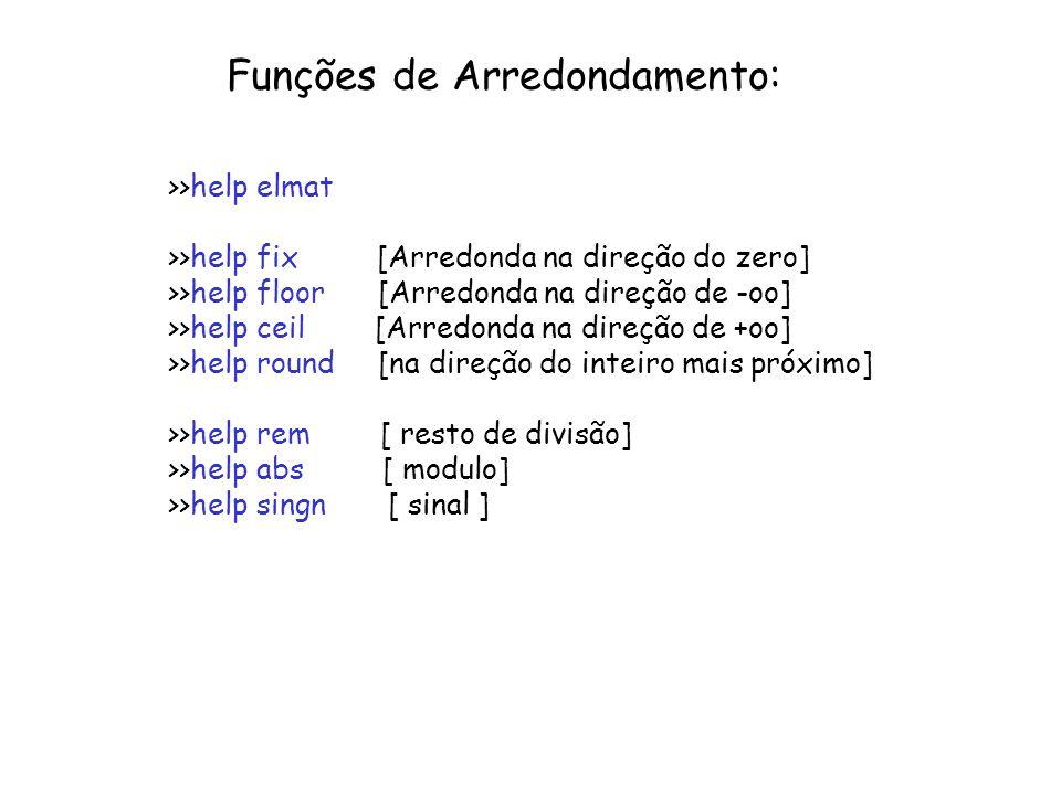 Funções de Arredondamento: >>help elmat >>help fix [Arredonda na direção do zero] >>help floor [Arredonda na direção de -oo] >>help ceil [Arredonda na