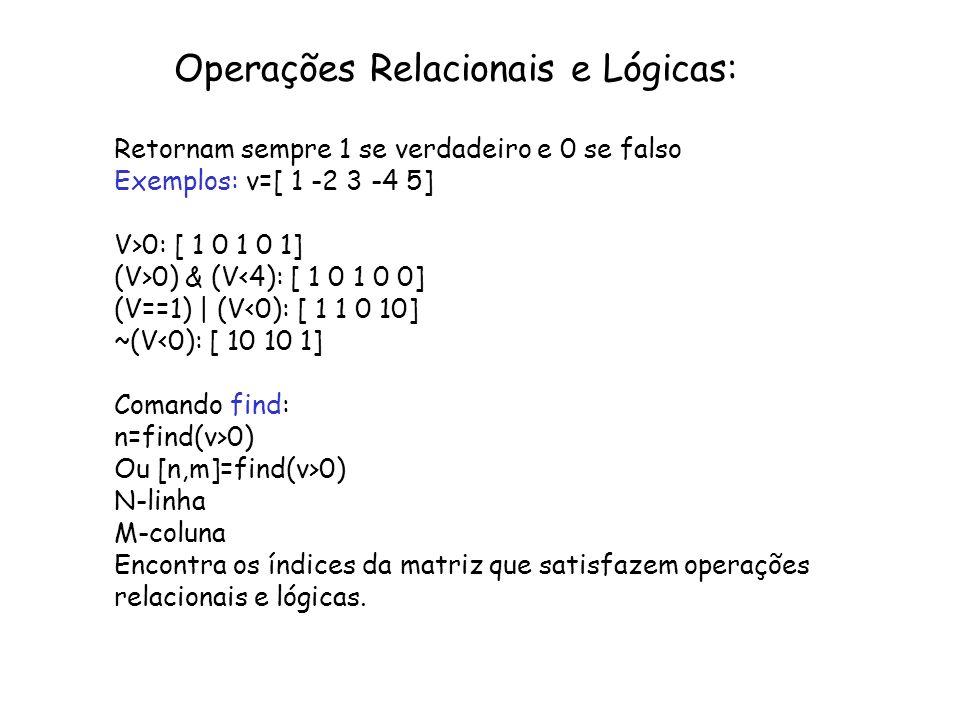 Operações Relacionais e Lógicas: Retornam sempre 1 se verdadeiro e 0 se falso Exemplos: v=[ 1 -2 3 -4 5] V>0: [ 1 0 1 0 1] (V>0) & (V<4): [ 1 0 1 0 0]