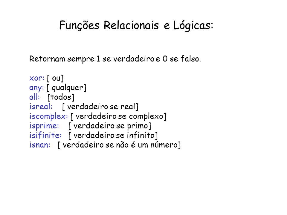 Funções Relacionais e Lógicas: Retornam sempre 1 se verdadeiro e 0 se falso. xor: [ ou] any: [ qualquer] all: [todos] isreal: [ verdadeiro se real] is