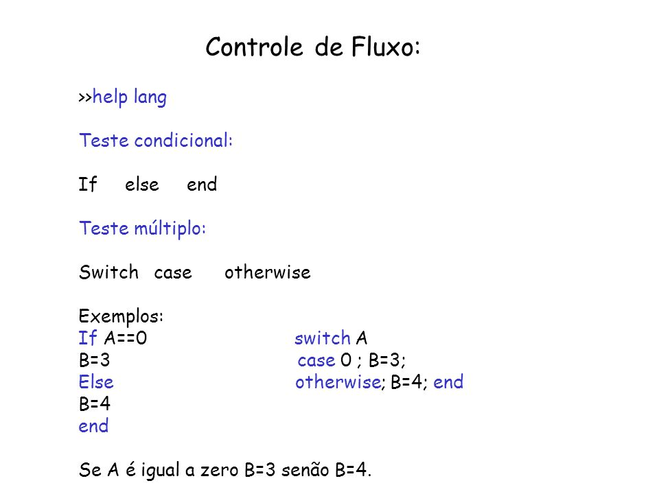 Controle de Fluxo: >>help lang Teste condicional: If else end Teste múltiplo: Switch case otherwise Exemplos: If A==0 switch A B=3 case 0 ; B=3; Else