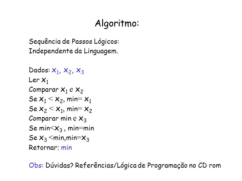 Algoritmo: Sequência de Passos Lógicos: Independente da Linguagem. Dados: x 1, x 2, x 3 Ler x 1 Comparar x 1 e x 2 Se x 1 < x 2, min = x 1 Se x 2 < x