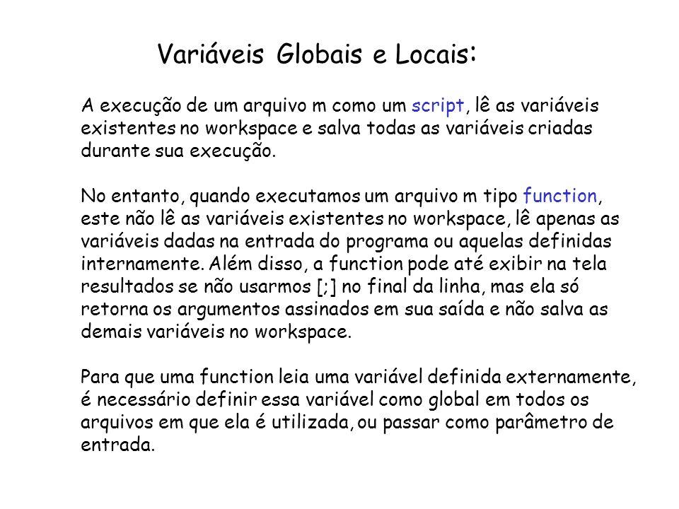 Variáveis Globais e Locais : A execução de um arquivo m como um script, lê as variáveis existentes no workspace e salva todas as variáveis criadas dur
