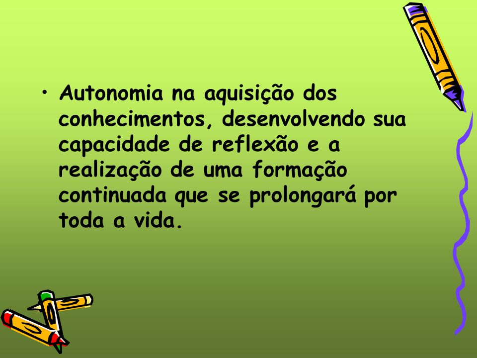 Autonomia na aquisição dos conhecimentos, desenvolvendo sua capacidade de reflexão e a realização de uma formação continuada que se prolongará por toda a vida.
