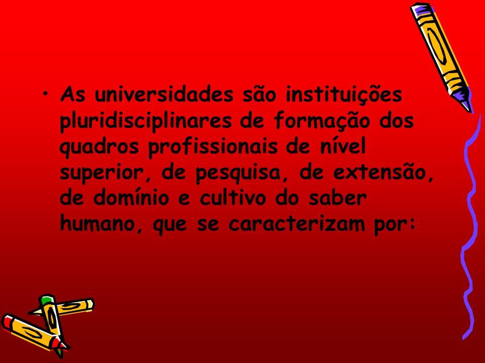 As universidades são instituições pluridisciplinares de formação dos quadros profissionais de nível superior, de pesquisa, de extensão, de domínio e cultivo do saber humano, que se caracterizam por: