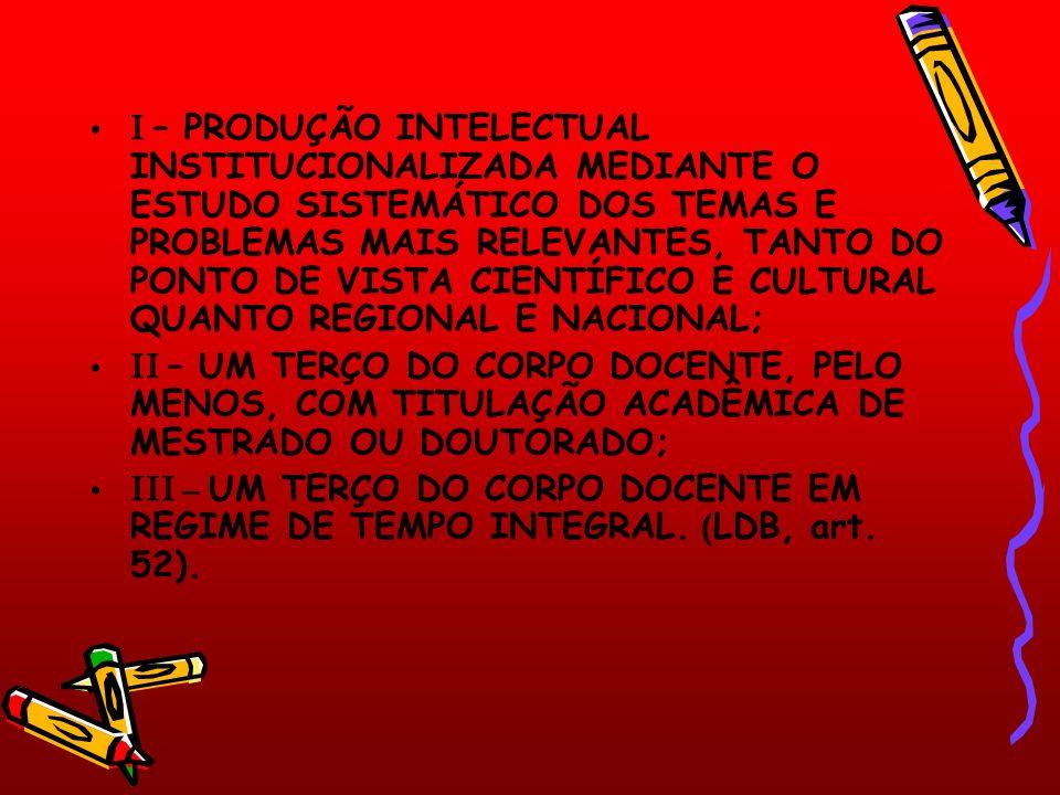 I – PRODUÇÃO INTELECTUAL INSTITUCIONALIZADA MEDIANTE O ESTUDO SISTEMÁTICO DOS TEMAS E PROBLEMAS MAIS RELEVANTES, TANTO DO PONTO DE VISTA CIENTÍFICO E CULTURAL QUANTO REGIONAL E NACIONAL; II – UM TERÇO DO CORPO DOCENTE, PELO MENOS, COM TITULAÇÃO ACADÊMICA DE MESTRADO OU DOUTORADO; III – UM TERÇO DO CORPO DOCENTE EM REGIME DE TEMPO INTEGRAL.