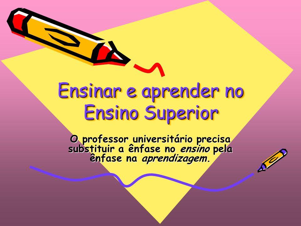 Ensinar e aprender no Ensino Superior O professor universitário precisa substituir a ênfase no ensino pela ênfase na aprendizagem.