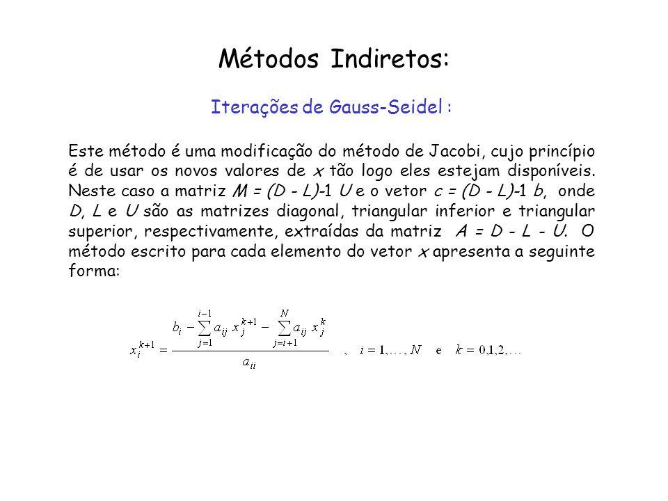 Métodos Indiretos: Iterações de Gauss-Seidel : Este método é uma modificação do método de Jacobi, cujo princípio é de usar os novos valores de x tão l
