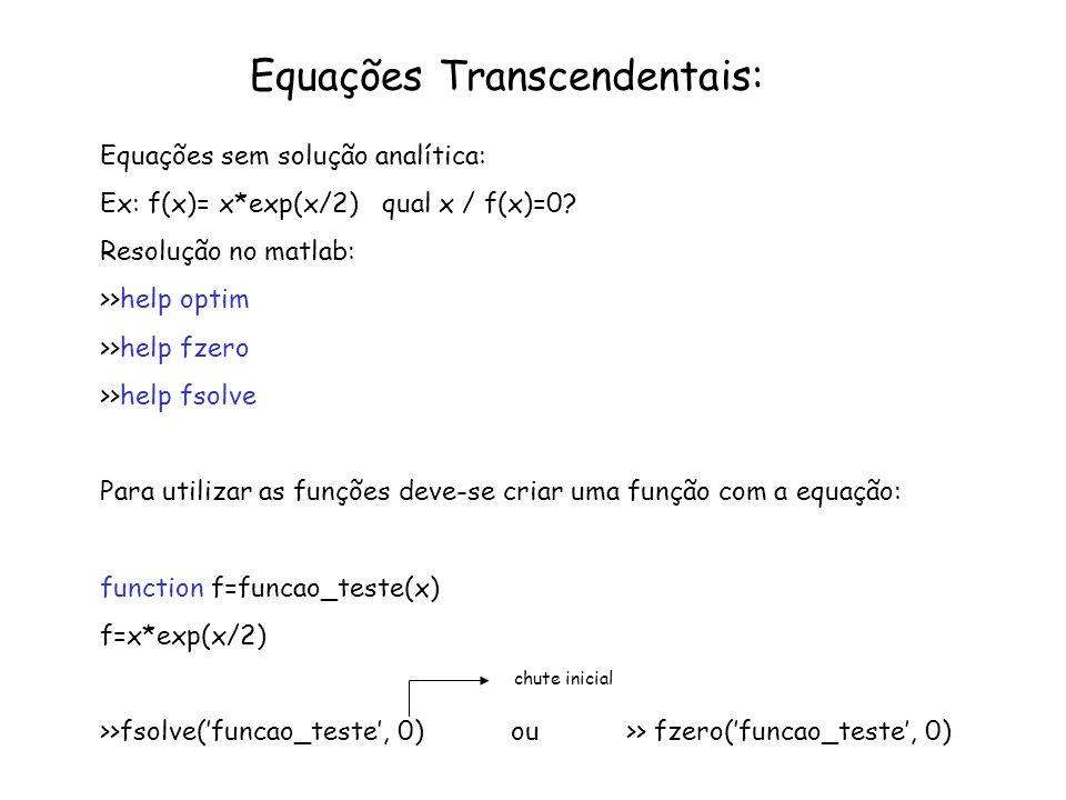 Equações Transcendentais: Equações sem solução analítica: Ex: f(x)= x*exp(x/2) qual x / f(x)=0? Resolução no matlab: >>help optim >>help fzero >>help