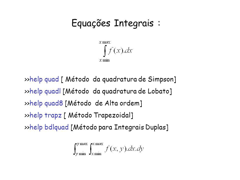 Equações Integrais : >>help quad [ Método da quadratura de Simpson] >>help quadl [Método da quadratura de Lobato] >>help quad8 [Método de Alta ordem]