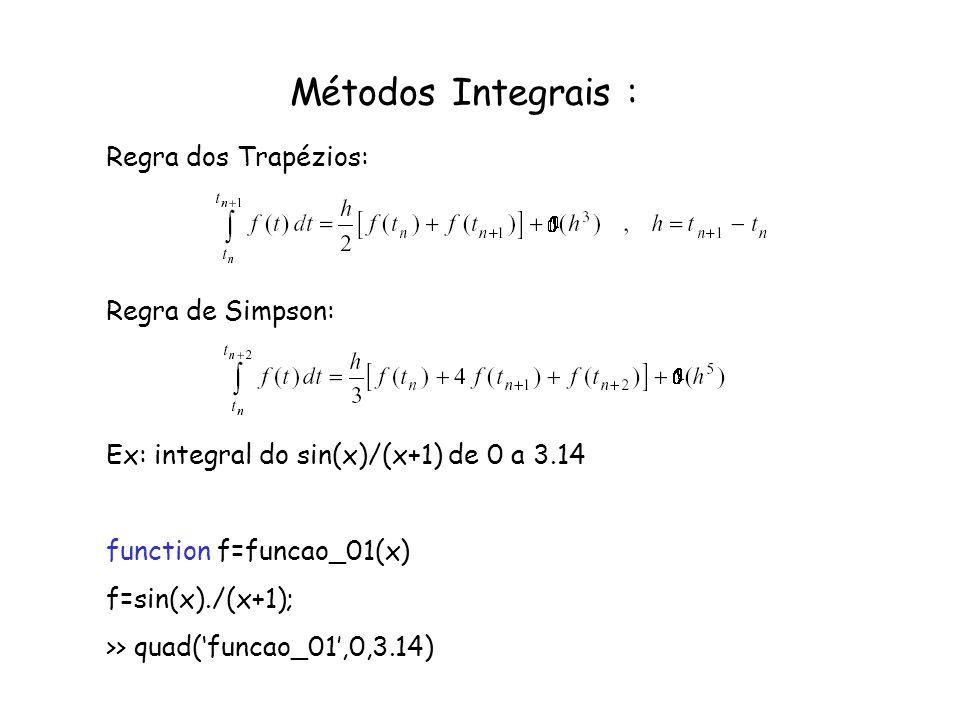 Métodos Integrais : Regra dos Trapézios: Regra de Simpson: Ex: integral do sin(x)/(x+1) de 0 a 3.14 function f=funcao_01(x) f=sin(x)./(x+1); >> quad(f