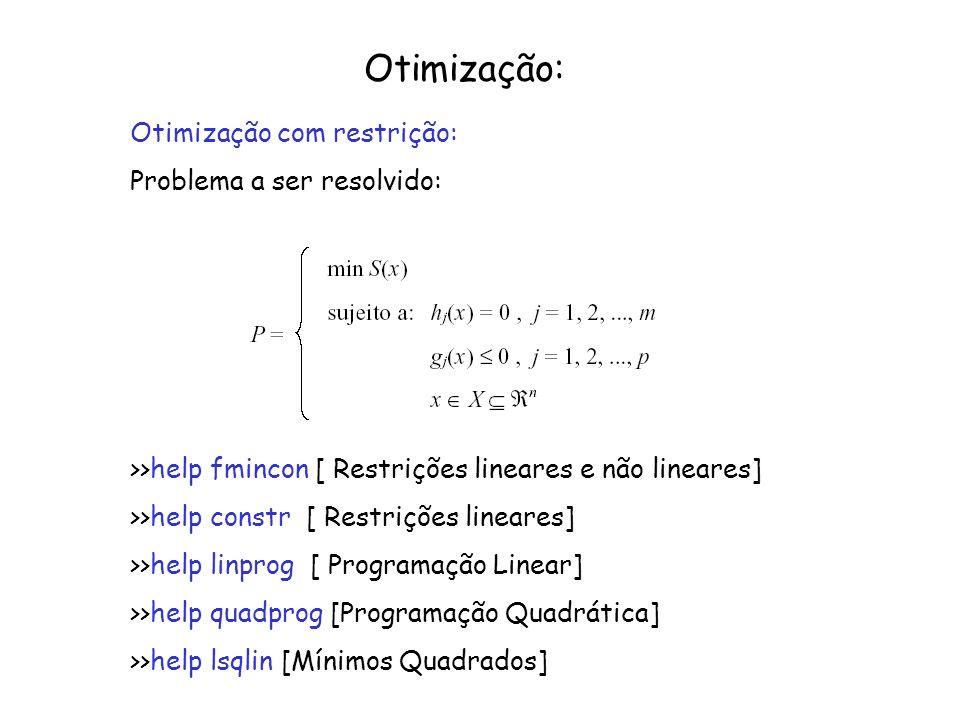 Otimização: Otimização com restrição: Problema a ser resolvido: >>help fmincon [ Restrições lineares e não lineares] >>help constr [ Restrições linear