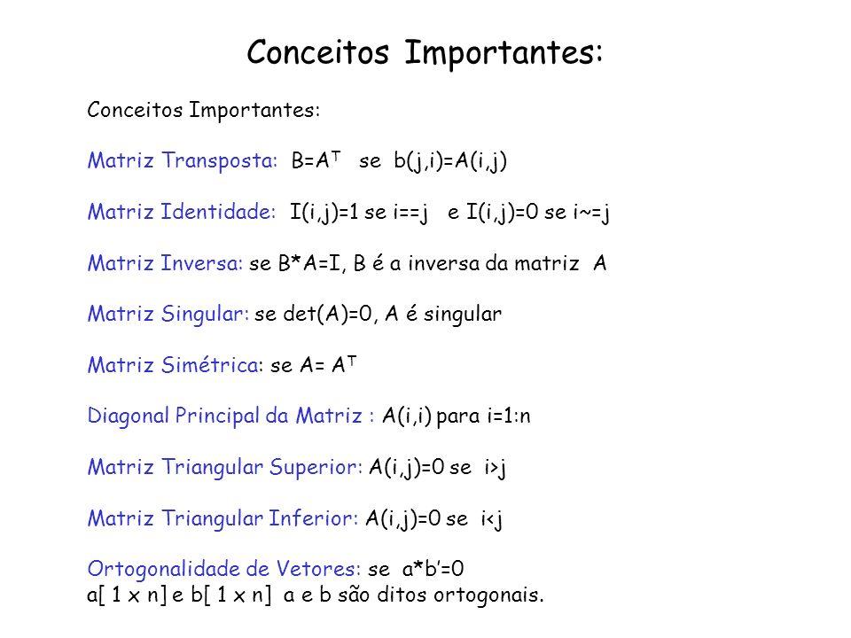 Sistemas Lineares: Sistemas Lineares: Forma Geral [ Ax=b ] Classificação: Possível e Determinado : se det(A)~=0 Possível e Indeterminado: se det(A)=0 e todos det(A(:,i)=b)=0 i=1:n Impossível: se det(A)=0 e pelo menos um det(A(:,i)=b)~=0 i=1:n Posto de uma Matriz: Número de Equações Independentes >> rank(A) Valores Característicos: A-λI=A para λ~=0 >>eig(A) Vetores Característicos: A* (λ*I) = (λ*I) *V >>[lambda V]=eig(A)