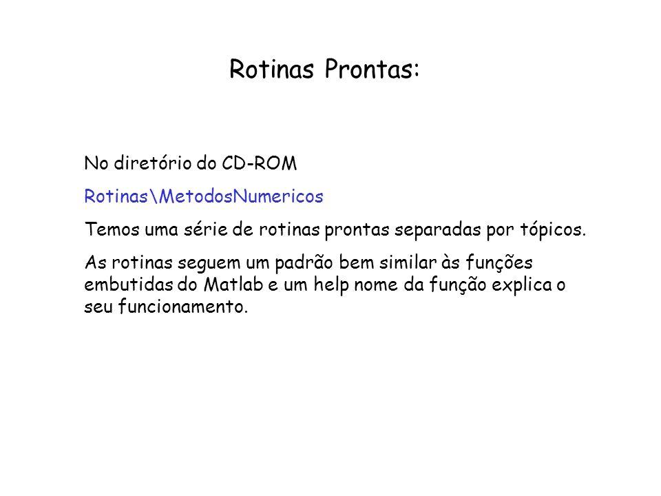 Rotinas Prontas: No diretório do CD-ROM Rotinas\MetodosNumericos Temos uma série de rotinas prontas separadas por tópicos. As rotinas seguem um padrão