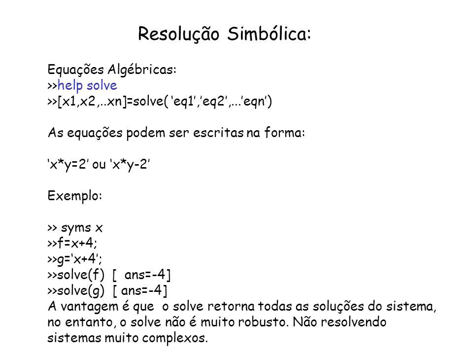 Resolução Simbólica: Equações Algébricas: >>help solve >>[x1,x2,..xn]=solve( eq1,eq2,...eqn) As equações podem ser escritas na forma: x*y=2 ou x*y-2 E