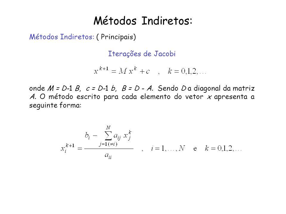 Métodos Indiretos: Métodos Indiretos: ( Principais) Iterações de Jacobi onde M = D-1 B, c = D-1 b, B = D - A. Sendo D a diagonal da matriz A. O método