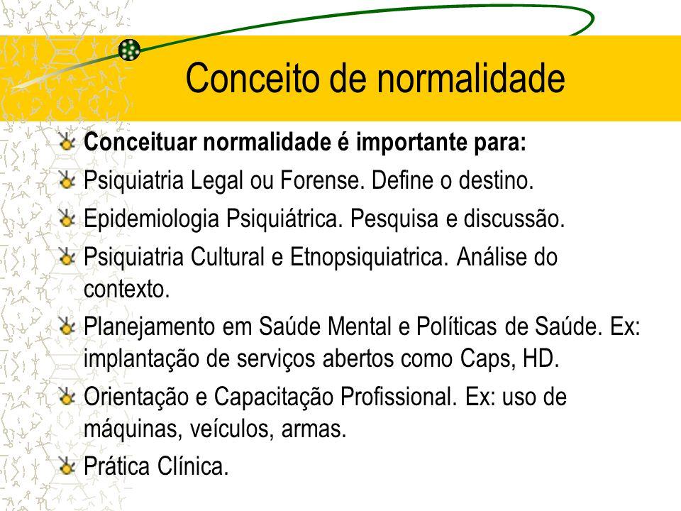 Conceito de normalidade Conceituar normalidade é importante para: Psiquiatria Legal ou Forense. Define o destino. Epidemiologia Psiquiátrica. Pesquisa