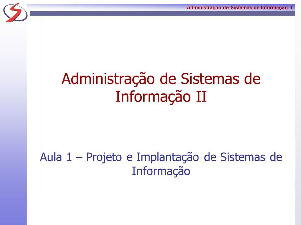 Administração de Sistemas de Informação II Aula 1 – Projeto e Implantação de Sistemas de Informação