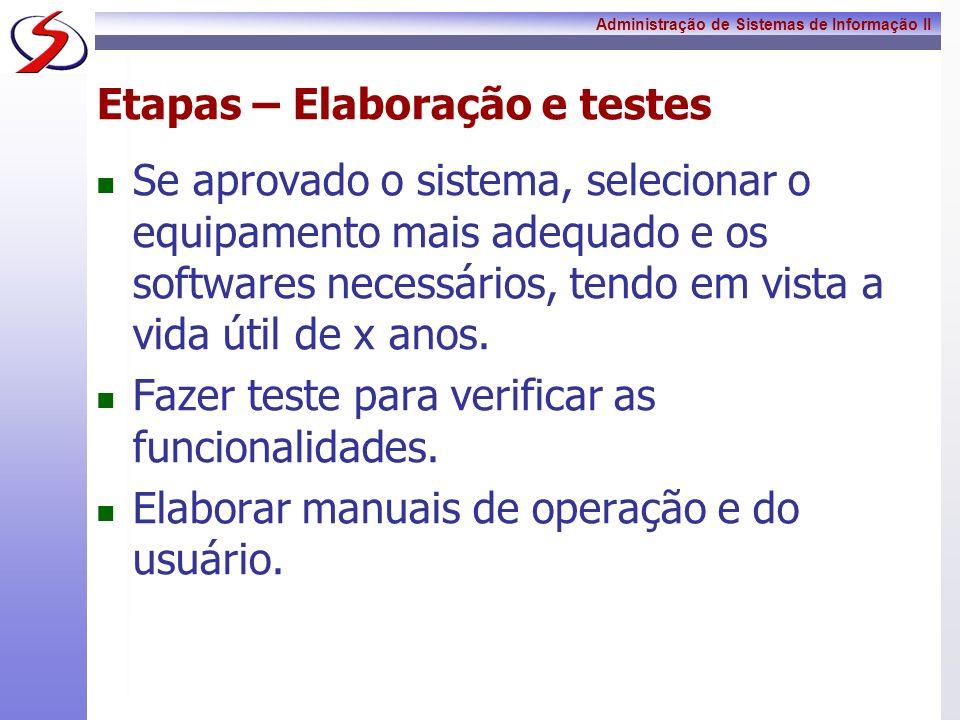 Administração de Sistemas de Informação II Etapas – Elaboração e testes Se aprovado o sistema, selecionar o equipamento mais adequado e os softwares n