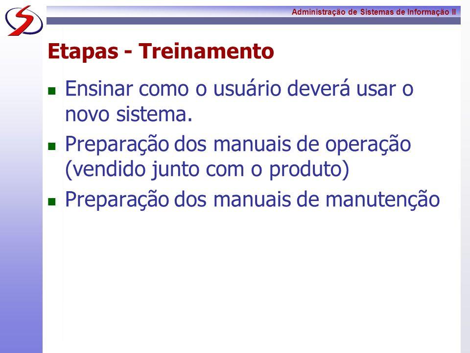 Administração de Sistemas de Informação II Etapas - Treinamento Ensinar como o usuário deverá usar o novo sistema. Preparação dos manuais de operação