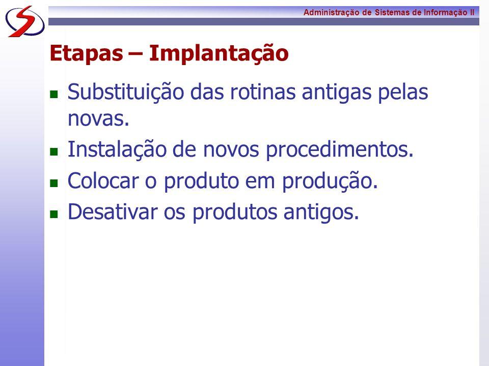 Administração de Sistemas de Informação II Etapas – Implantação Substituição das rotinas antigas pelas novas. Instalação de novos procedimentos. Coloc