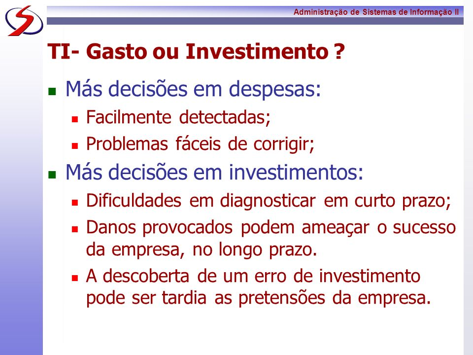 Administração de Sistemas de Informação II TI- Gasto ou Investimento ? Más decisões em despesas: Facilmente detectadas; Problemas fáceis de corrigir;