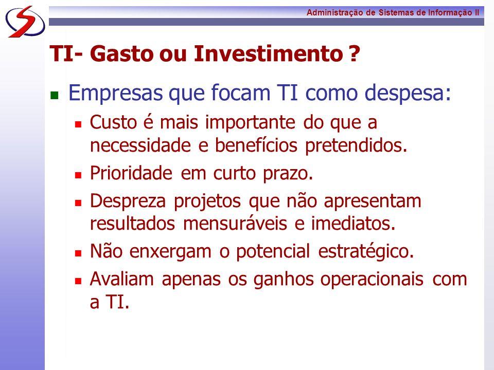 Administração de Sistemas de Informação II TI- Gasto ou Investimento ? Empresas que focam TI como despesa: Custo é mais importante do que a necessidad