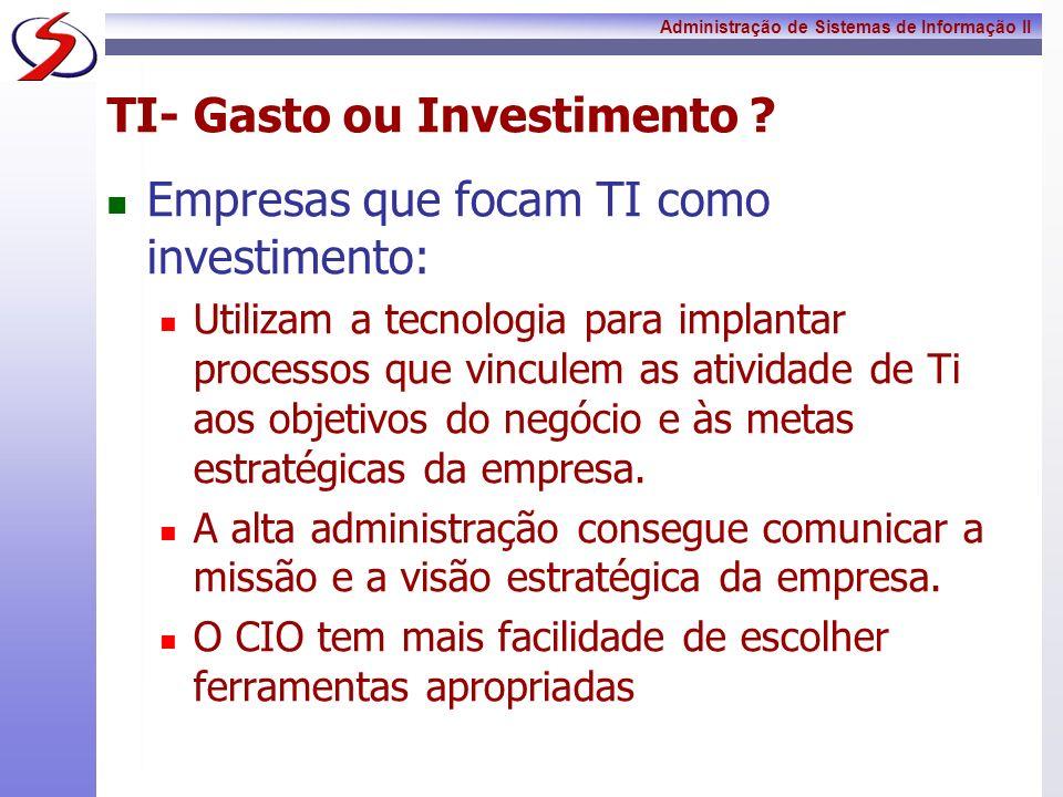 Administração de Sistemas de Informação II TI- Gasto ou Investimento ? Empresas que focam TI como investimento: Utilizam a tecnologia para implantar p