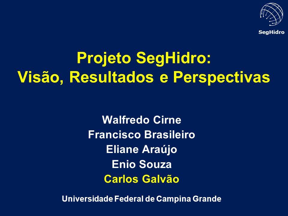 SegHidro Walfredo Cirne Francisco Brasileiro Eliane Araújo Enio Souza Carlos Galvão Universidade Federal de Campina Grande Projeto SegHidro: Visão, Re